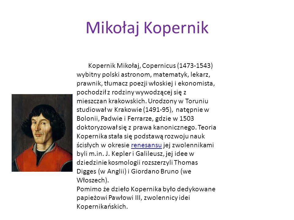 Mikołaj Kopernik Kopernik Mikołaj, Copernicus (1473-1543) wybitny polski astronom, matematyk, lekarz, prawnik, tłumacz poezji włoskiej i ekonomista, p
