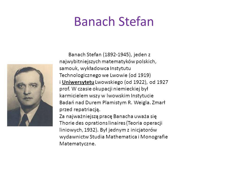 Banach Stefan Banach Stefan (1892-1945), jeden z najwybitniejszych matematyków polskich, samouk, wykładowca Instytutu Technologicznego we Lwowie (od 1