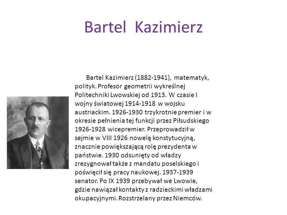 Bartel Kazimierz Bartel Kazimierz (1882-1941), matematyk, polityk. Profesor geometrii wykreślnej Politechniki Lwowskiej od 1913. W czasie I wojny świa