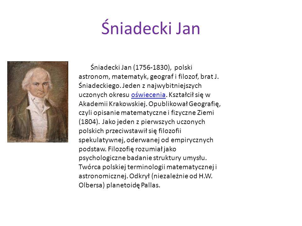 Śniadecki Jan Śniadecki Jan (1756-1830), polski astronom, matematyk, geograf i filozof, brat J. Śniadeckiego. Jeden z najwybitniejszych uczonych okres