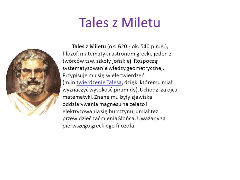 Tales z Miletu Tales z Miletu (ok. 620 - ok. 540 p.n.e.), filozof, matematyk i astronom grecki, jeden z twórców tzw. szkoły jońskiej. Rozpoczął system