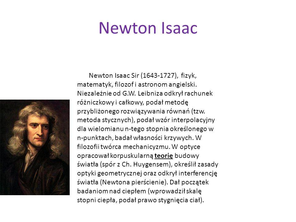 Newton Isaac Newton Isaac Sir (1643-1727), fizyk, matematyk, filozof i astronom angielski. Niezależnie od G.W. Leibniza odkrył rachunek różniczkowy i
