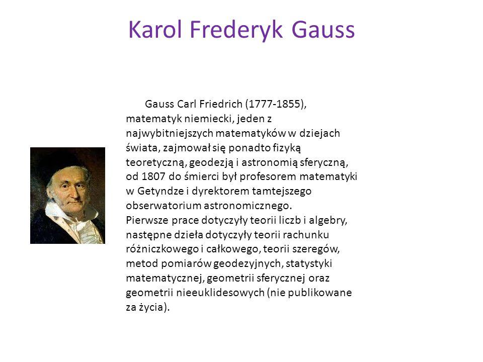 Karol Frederyk Gauss Gauss Carl Friedrich (1777-1855), matematyk niemiecki, jeden z najwybitniejszych matematyków w dziejach świata, zajmował się pona