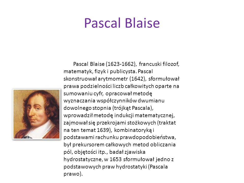 Pascal Blaise Pascal Blaise (1623-1662), francuski filozof, matematyk, fizyk i publicysta. Pascal skonstruował arytmometr (1642), sformułował prawa po