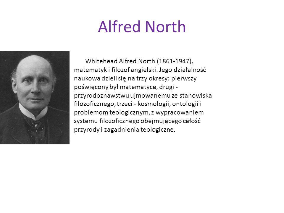 Alfred North Whitehead Alfred North (1861-1947), matematyk i filozof angielski. Jego działalność naukowa dzieli się na trzy okresy: pierwszy poświęcon