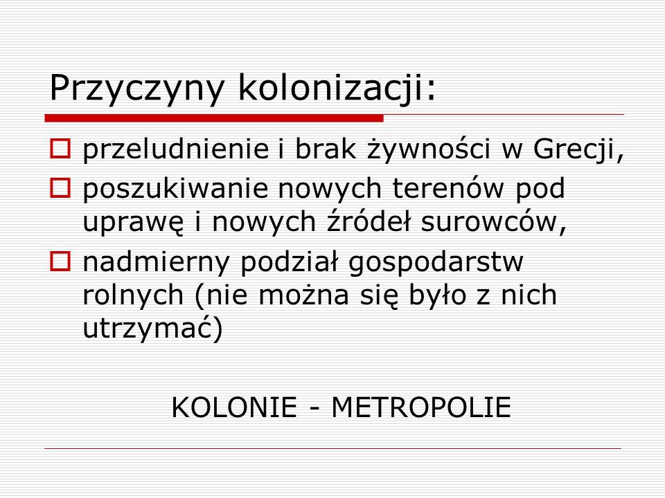 Przyczyny kolonizacji:  przeludnienie i brak żywności w Grecji,  poszukiwanie nowych terenów pod uprawę i nowych źródeł surowców,  nadmierny podział gospodarstw rolnych (nie można się było z nich utrzymać) KOLONIE - METROPOLIE