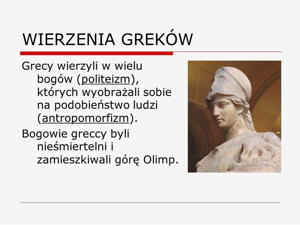 WIERZENIA GREKÓW Grecy wierzyli w wielu bogów (politeizm), których wyobrażali sobie na podobieństwo ludzi (antropomorfizm).