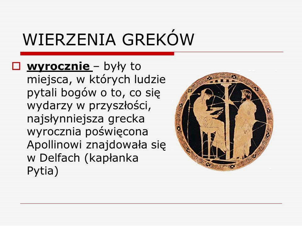 WIERZENIA GREKÓW  wyrocznie – były to miejsca, w których ludzie pytali bogów o to, co się wydarzy w przyszłości, najsłynniejsza grecka wyrocznia poświęcona Apollinowi znajdowała się w Delfach (kapłanka Pytia)