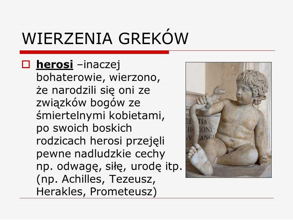 WIERZENIA GREKÓW  herosi –inaczej bohaterowie, wierzono, że narodzili się oni ze związków bogów ze śmiertelnymi kobietami, po swoich boskich rodzicach herosi przejęli pewne nadludzkie cechy np.