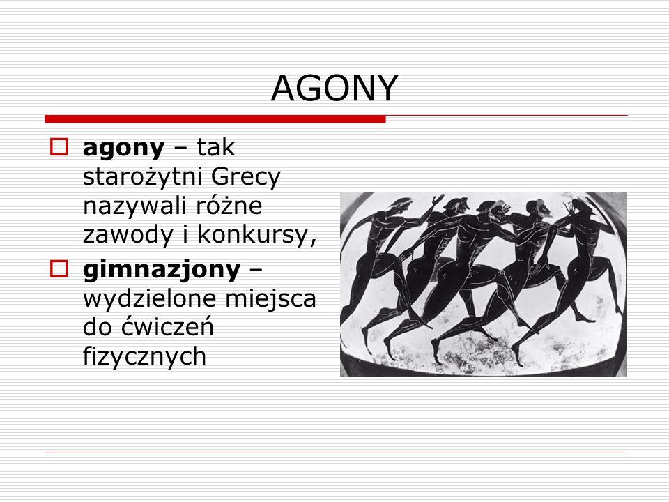 AGONY  agony – tak starożytni Grecy nazywali różne zawody i konkursy,  gimnazjony – wydzielone miejsca do ćwiczeń fizycznych