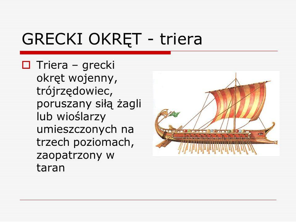 GRECKI OKRĘT - triera  Triera – grecki okręt wojenny, trójrzędowiec, poruszany siłą żagli lub wioślarzy umieszczonych na trzech poziomach, zaopatrzony w taran