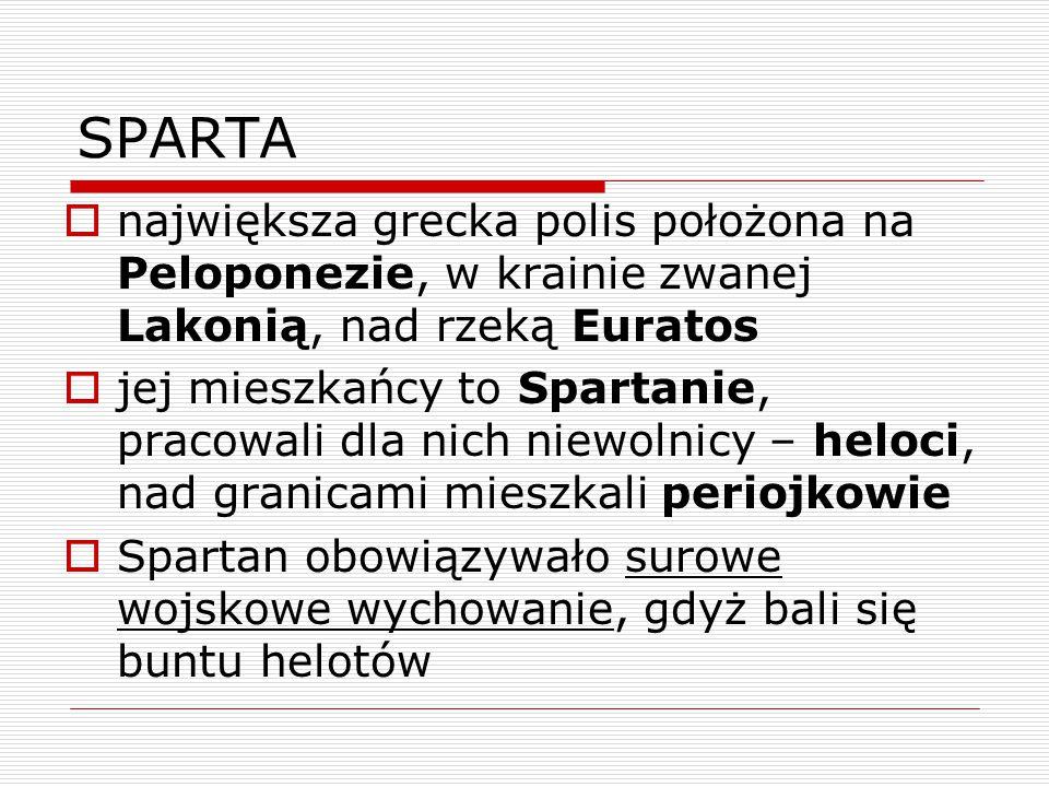 SPARTA  największa grecka polis położona na Peloponezie, w krainie zwanej Lakonią, nad rzeką Euratos  jej mieszkańcy to Spartanie, pracowali dla nich niewolnicy – heloci, nad granicami mieszkali periojkowie  Spartan obowiązywało surowe wojskowe wychowanie, gdyż bali się buntu helotów