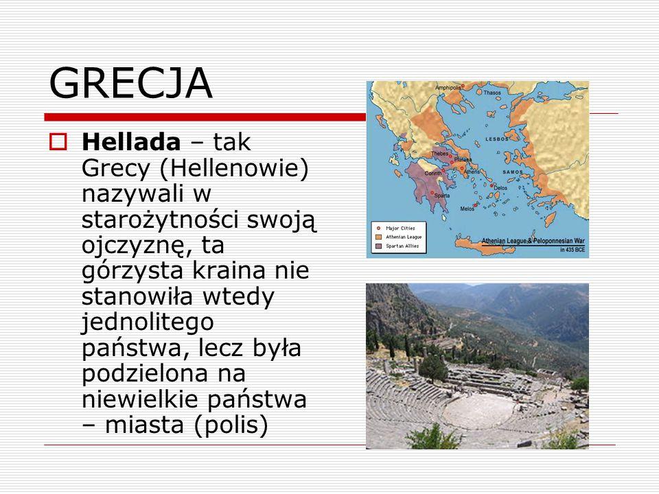 GRECJA  Hellada – tak Grecy (Hellenowie) nazywali w starożytności swoją ojczyznę, ta górzysta kraina nie stanowiła wtedy jednolitego państwa, lecz była podzielona na niewielkie państwa – miasta (polis)