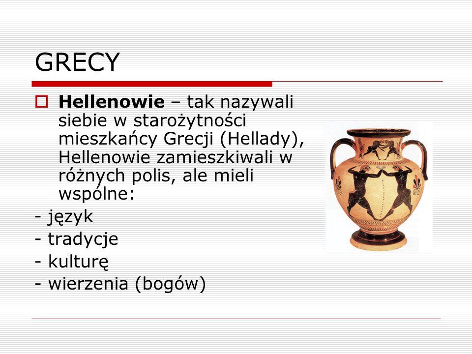 GRECY  Hellenowie – tak nazywali siebie w starożytności mieszkańcy Grecji (Hellady), Hellenowie zamieszkiwali w różnych polis, ale mieli wspólne: - język - tradycje - kulturę - wierzenia (bogów)
