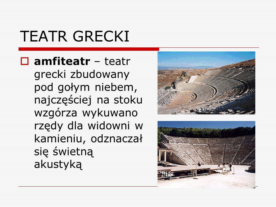 TEATR GRECKI  amfiteatr – teatr grecki zbudowany pod gołym niebem, najczęściej na stoku wzgórza wykuwano rzędy dla widowni w kamieniu, odznaczał się świetną akustyką