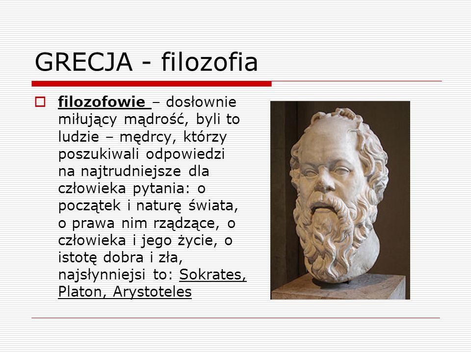 GRECJA - filozofia  filozofowie – dosłownie miłujący mądrość, byli to ludzie – mędrcy, którzy poszukiwali odpowiedzi na najtrudniejsze dla człowieka pytania: o początek i naturę świata, o prawa nim rządzące, o człowieka i jego życie, o istotę dobra i zła, najsłynniejsi to: Sokrates, Platon, Arystoteles
