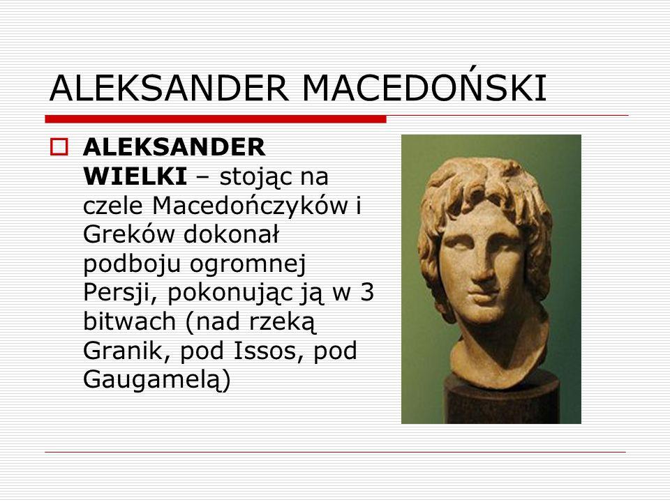 ALEKSANDER MACEDOŃSKI  ALEKSANDER WIELKI – stojąc na czele Macedończyków i Greków dokonał podboju ogromnej Persji, pokonując ją w 3 bitwach (nad rzeką Granik, pod Issos, pod Gaugamelą)