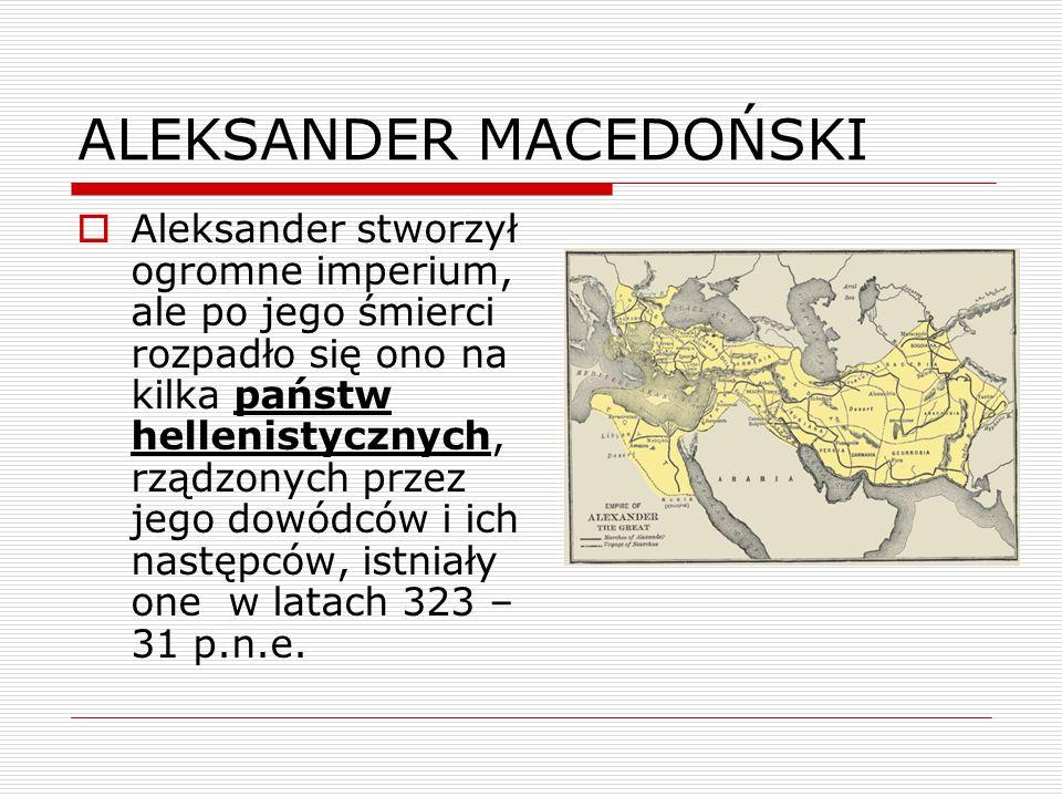 ALEKSANDER MACEDOŃSKI  Aleksander stworzył ogromne imperium, ale po jego śmierci rozpadło się ono na kilka państw hellenistycznych, rządzonych przez jego dowódców i ich następców, istniały one w latach 323 – 31 p.n.e.