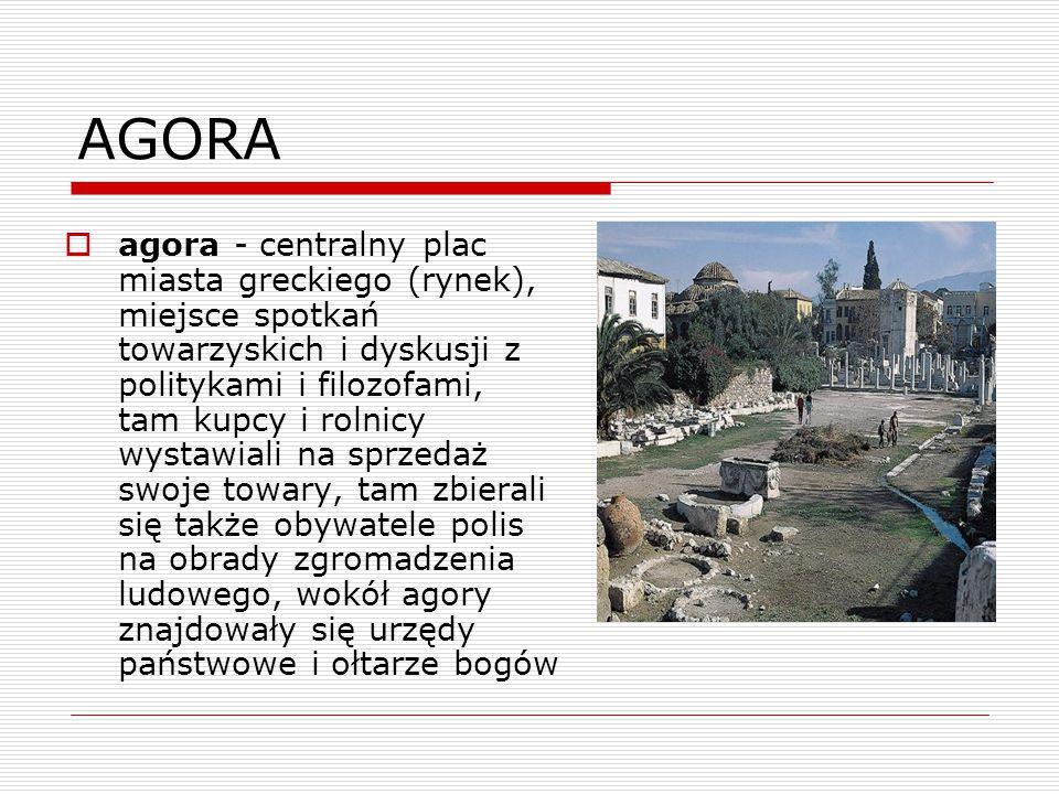AGORA  agora - centralny plac miasta greckiego (rynek), miejsce spotkań towarzyskich i dyskusji z politykami i filozofami, tam kupcy i rolnicy wystawiali na sprzedaż swoje towary, tam zbierali się także obywatele polis na obrady zgromadzenia ludowego, wokół agory znajdowały się urzędy państwowe i ołtarze bogów