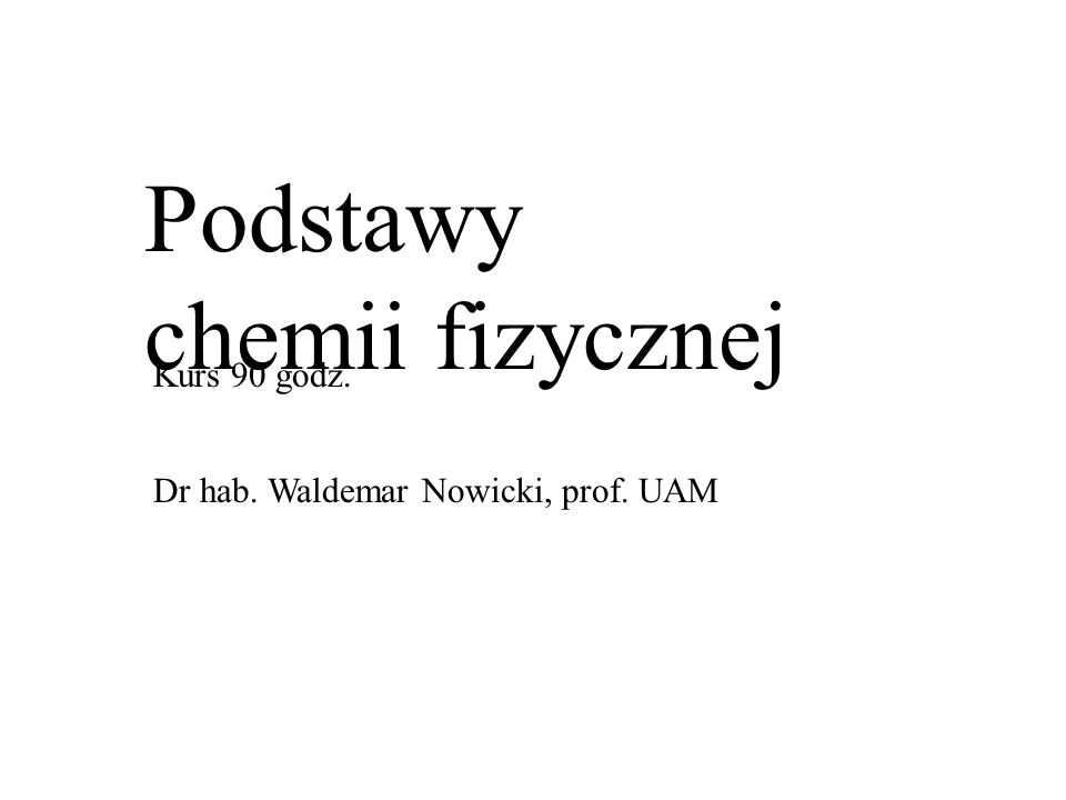 Podstawy chemii fizycznej Kurs 90 godz. Dr hab. Waldemar Nowicki, prof. UAM