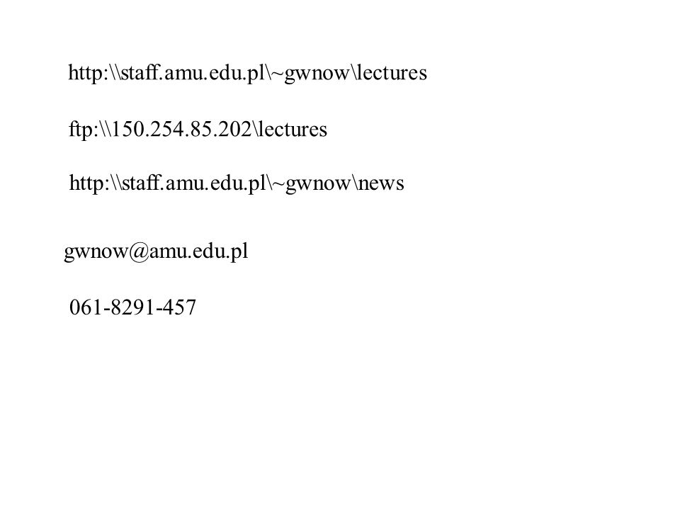 http:\\staff.amu.edu.pl\~gwnow\lectures ftp:\\150.254.85.202\lectures gwnow@amu.edu.pl 061-8291-457 http:\\staff.amu.edu.pl\~gwnow\news