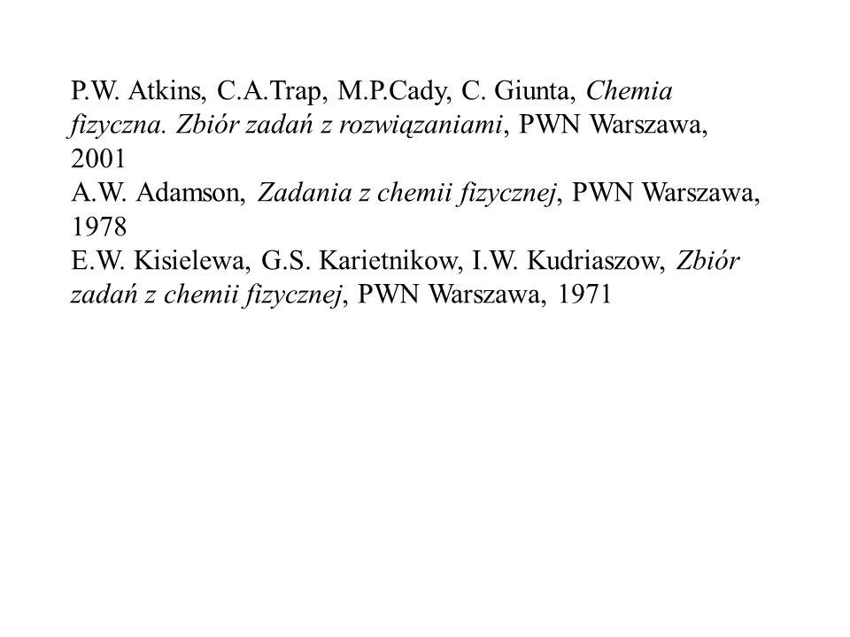 P.W. Atkins, C.A.Trap, M.P.Cady, C. Giunta, Chemia fizyczna. Zbiór zadań z rozwiązaniami, PWN Warszawa, 2001 A.W. Adamson, Zadania z chemii fizycznej,