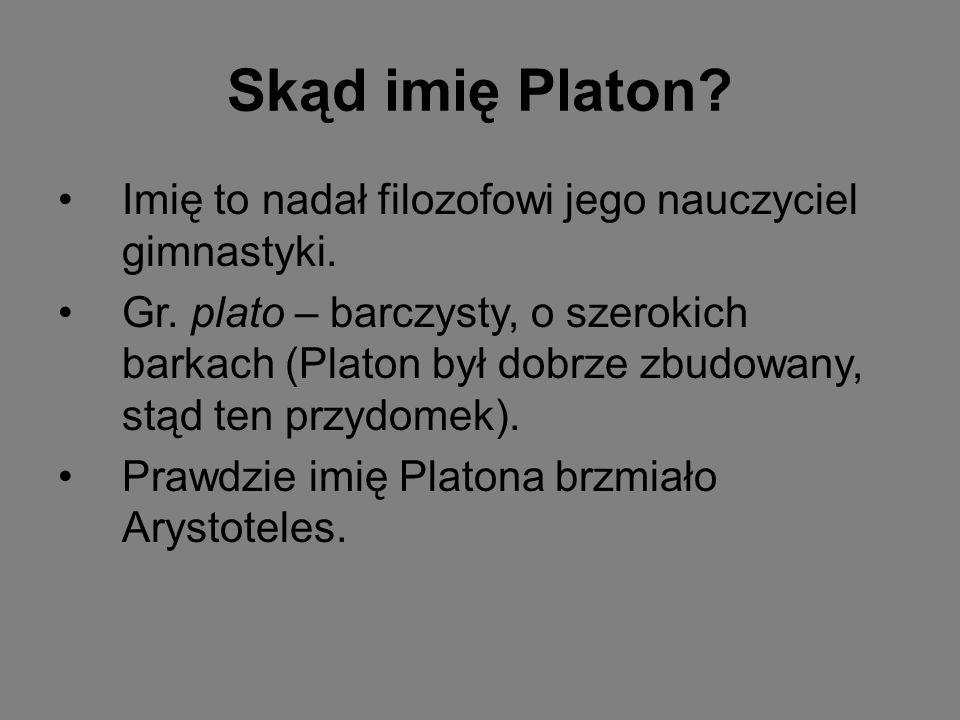 Skąd imię Platon? Imię to nadał filozofowi jego nauczyciel gimnastyki. Gr. plato – barczysty, o szerokich barkach (Platon był dobrze zbudowany, stąd t
