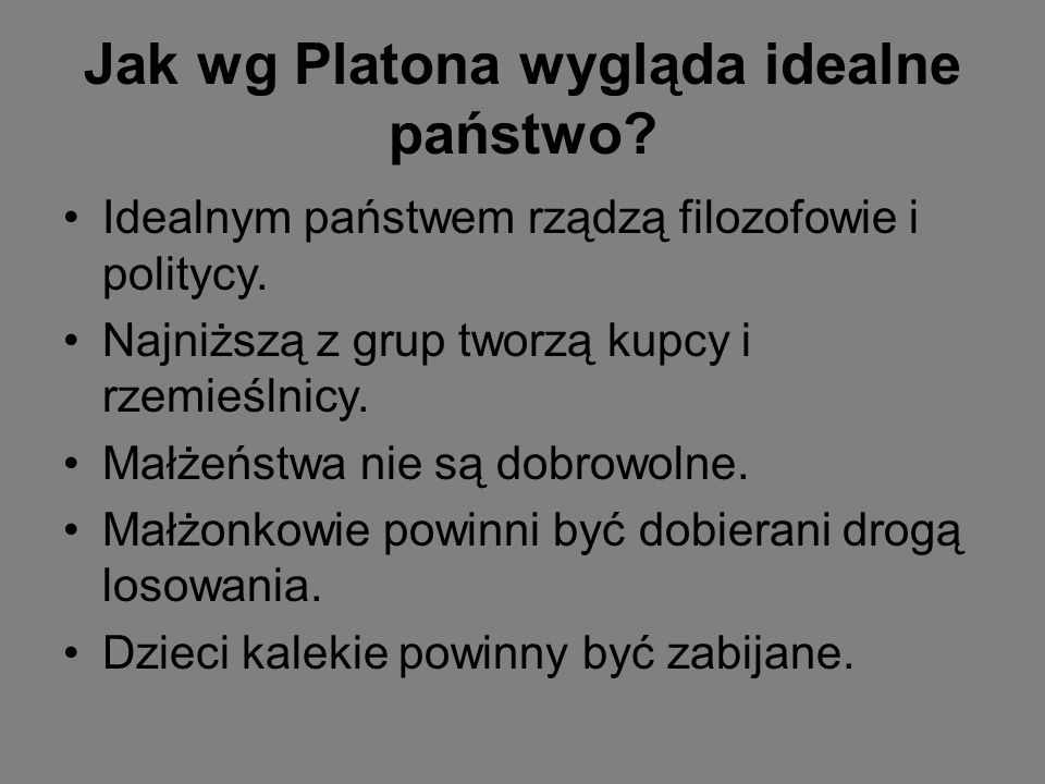 Jak wg Platona wygląda idealne państwo? Idealnym państwem rządzą filozofowie i politycy. Najniższą z grup tworzą kupcy i rzemieślnicy. Małżeństwa nie