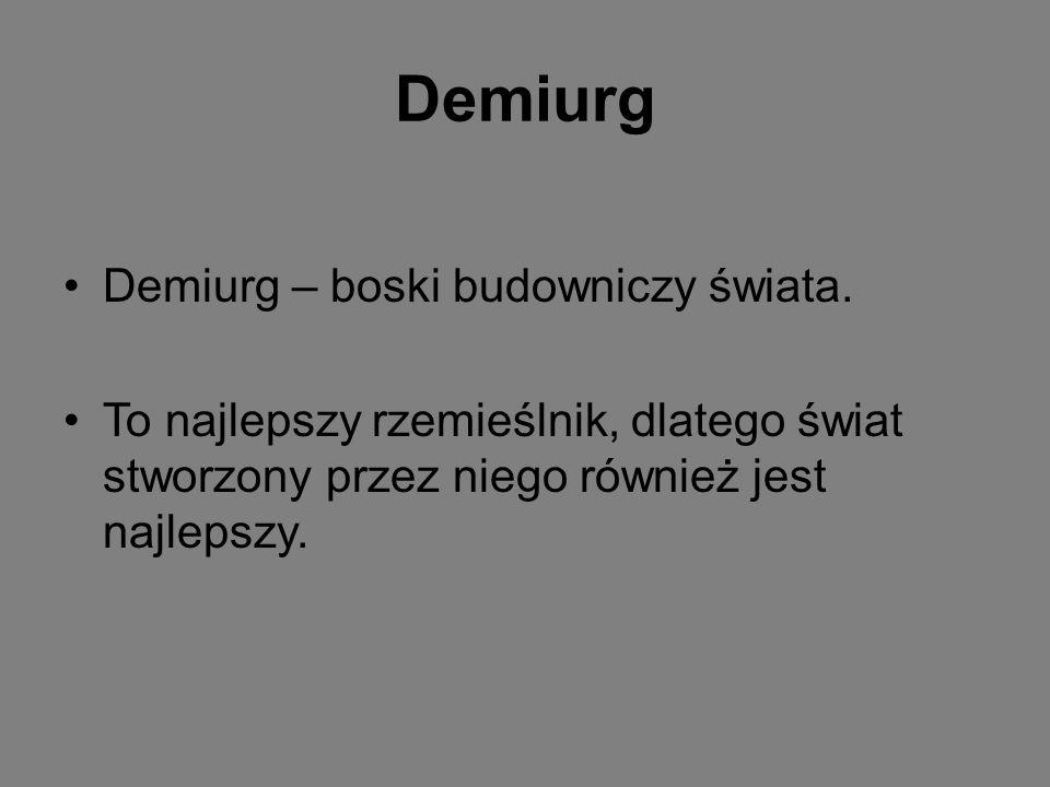 Demiurg Demiurg – boski budowniczy świata. To najlepszy rzemieślnik, dlatego świat stworzony przez niego również jest najlepszy.
