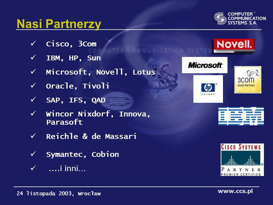 Nasi Partnerzy Cisco, 3Com IBM, HP, Sun Microsoft, Novell, Lotus Oracle, Tivoli SAP, IFS, QAD Wincor Nixdorf, Innova, Parasoft Reichle & de Massari Symantec, Cobion....i inni...