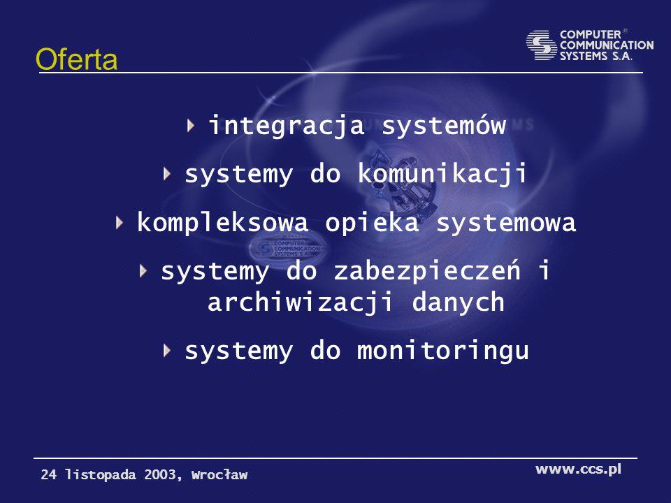 Oferta integracja systemów systemy do komunikacji kompleksowa opieka systemowa systemy do zabezpieczeń i archiwizacji danych systemy do monitoringu 24 listopada 2003, Wrocław www.ccs.pl