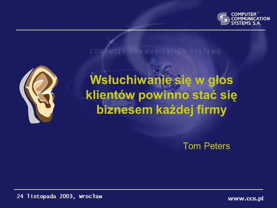 Wsłuchiwanie się w głos klientów powinno stać się biznesem każdej firmy Tom Peters www.ccs.pl 24 listopada 2003, Wrocław