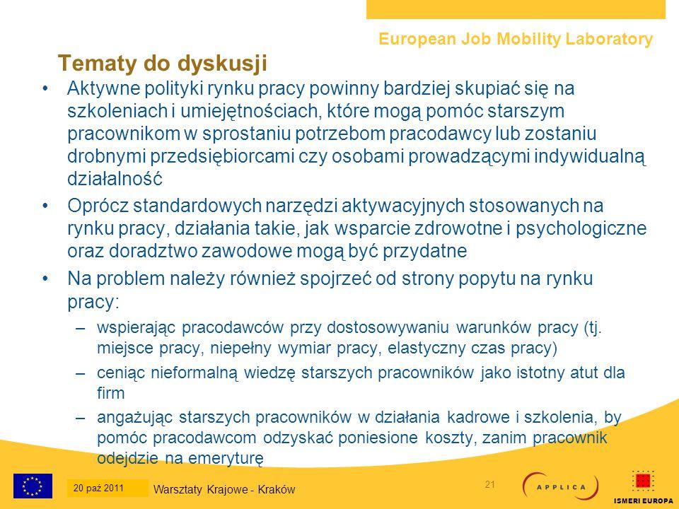 European Job Mobility Laboratory 21 20-Oct-2011 National Workshop - Krakow ISMERI EUROPA Tematy do dyskusji Aktywne polityki rynku pracy powinny bardziej skupiać się na szkoleniach i umiejętnościach, które mogą pomóc starszym pracownikom w sprostaniu potrzebom pracodawcy lub zostaniu drobnymi przedsiębiorcami czy osobami prowadzącymi indywidualną działalność Oprócz standardowych narzędzi aktywacyjnych stosowanych na rynku pracy, działania takie, jak wsparcie zdrowotne i psychologiczne oraz doradztwo zawodowe mogą być przydatne Na problem należy również spojrzeć od strony popytu na rynku pracy: –wspierając pracodawców przy dostosowywaniu warunków pracy (tj.