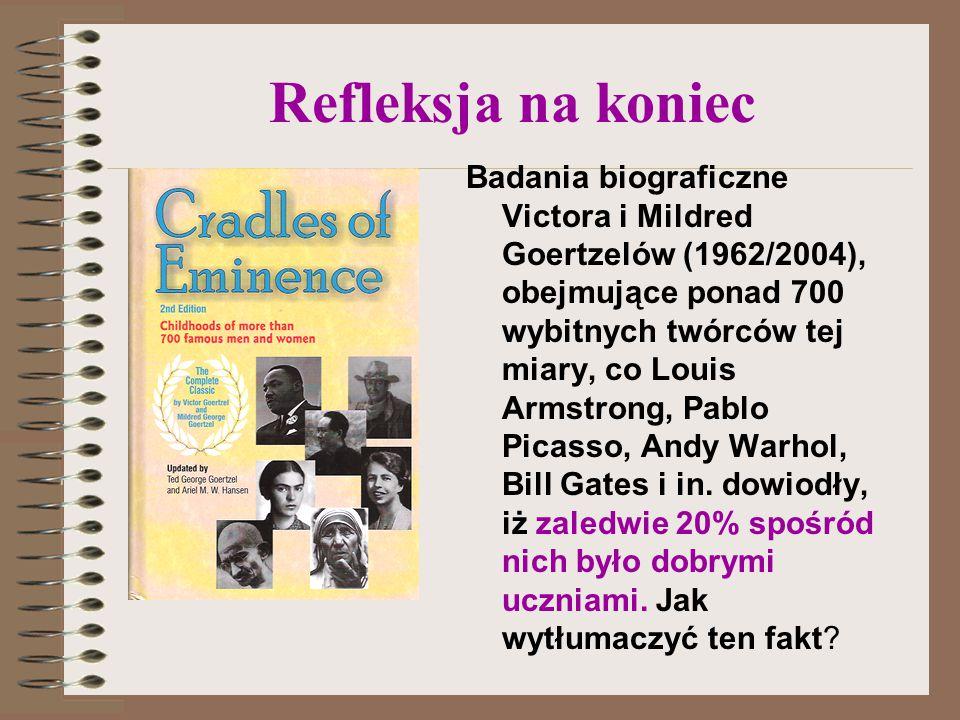 Refleksja na koniec Badania biograficzne Victora i Mildred Goertzelów (1962/2004), obejmujące ponad 700 wybitnych twórców tej miary, co Louis Armstrong, Pablo Picasso, Andy Warhol, Bill Gates i in.
