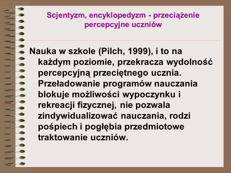 Scjentyzm, encyklopedyzm - przeciążenie percepcyjne uczniów Nauka w szkole (Pilch, 1999), i to na każdym poziomie, przekracza wydolność percepcyjną przeciętnego ucznia.