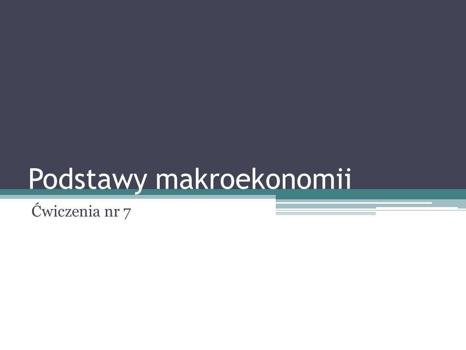 Podstawy makroekonomii Ćwiczenia nr 7