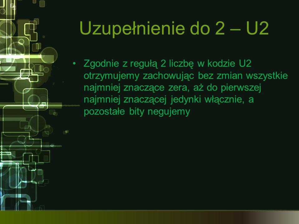 Uzupełnienie do 2 – U2 Zgodnie z regułą 2 liczbę w kodzie U2 otrzymujemy zachowując bez zmian wszystkie najmniej znaczące zera, aż do pierwszej najmni