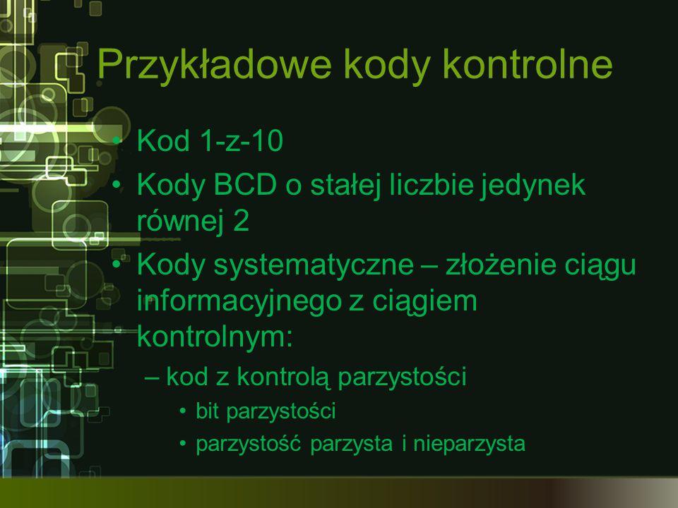 Przykładowe kody kontrolne Kod 1-z-10 Kody BCD o stałej liczbie jedynek równej 2 Kody systematyczne – złożenie ciągu informacyjnego z ciągiem kontroln