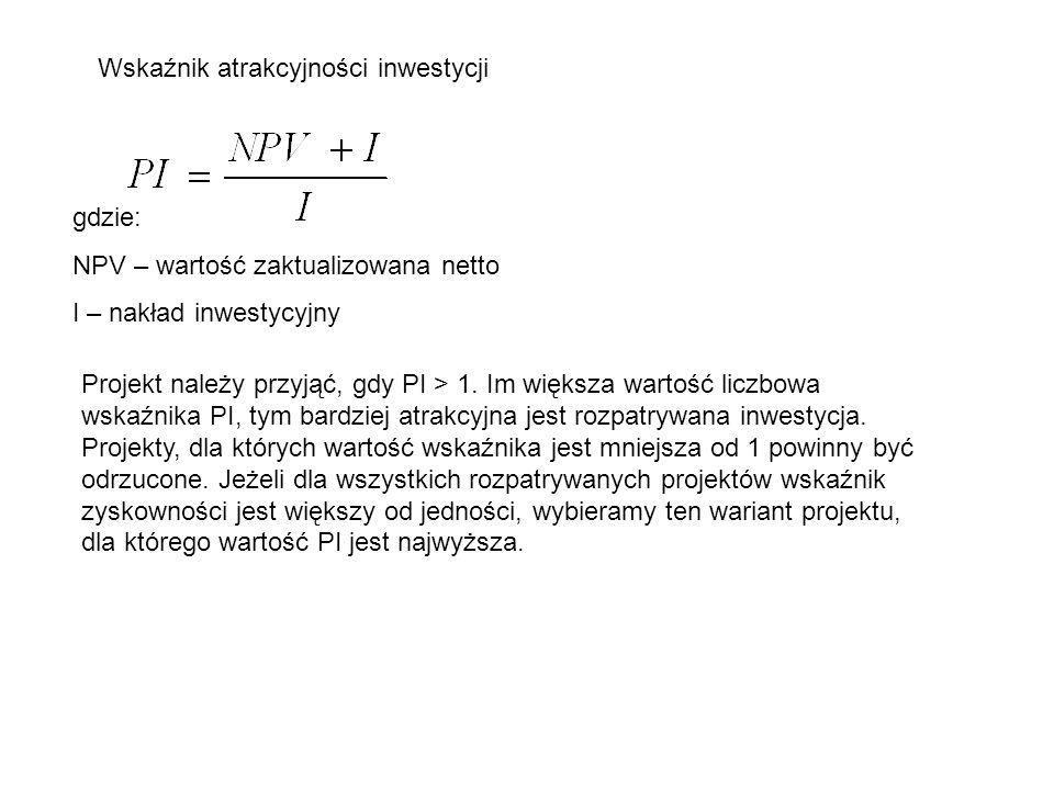 Wskaźnik atrakcyjności inwestycji gdzie: NPV – wartość zaktualizowana netto I – nakład inwestycyjny Projekt należy przyjąć, gdy PI > 1. Im większa war