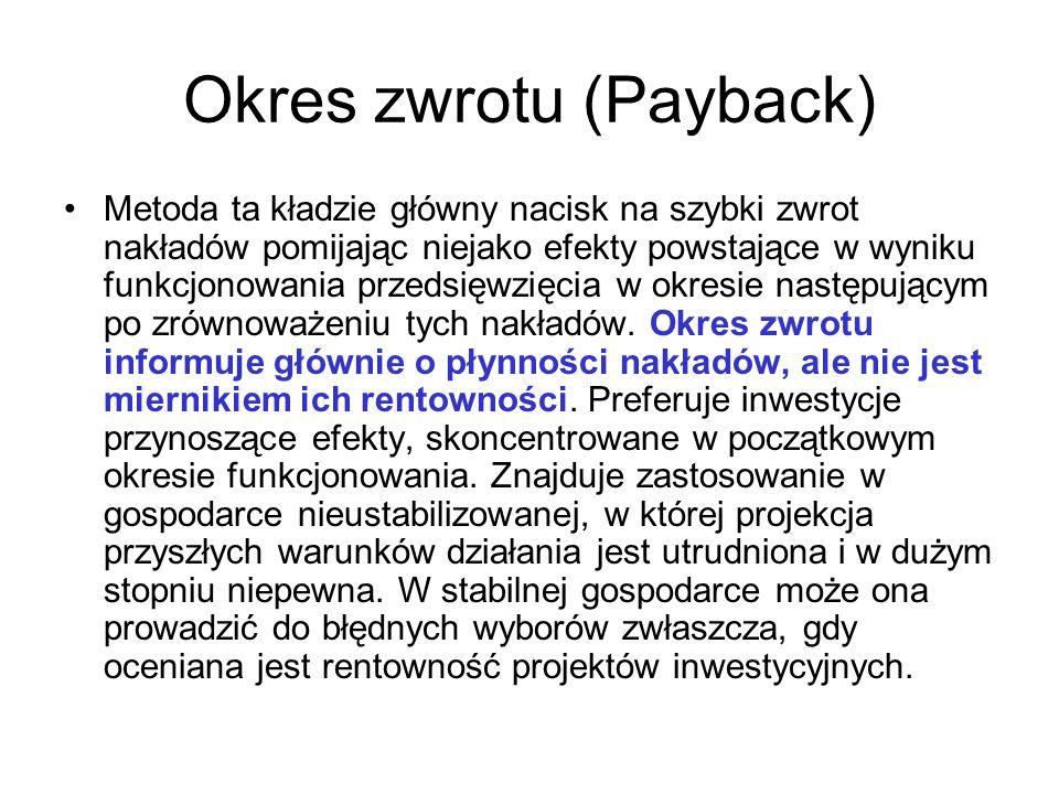 Okres zwrotu (Payback) Metoda ta kładzie główny nacisk na szybki zwrot nakładów pomijając niejako efekty powstające w wyniku funkcjonowania przedsięwz