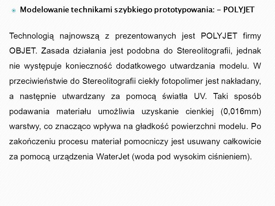  Modelowanie technikami szybkiego prototypowania: - POLYJET Technologią najnowszą z prezentowanych jest POLYJET firmy OBJET. Zasada działania jest po