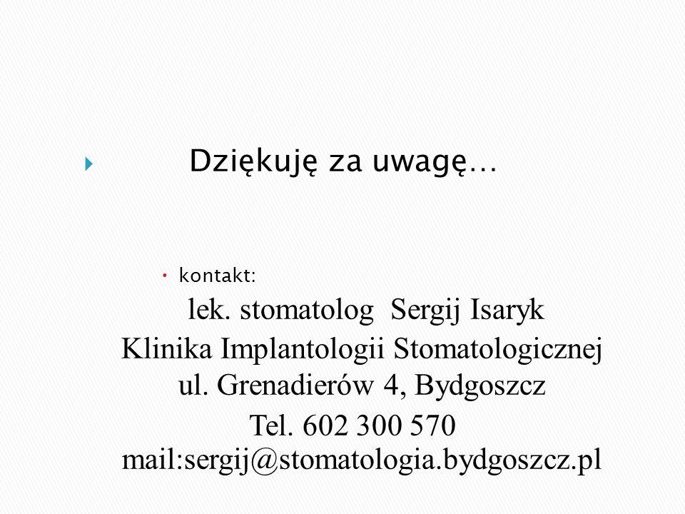  Dziękuję za uwagę…  kontakt: lek. stomatolog Sergij Isaryk Klinika Implantologii Stomatologicznej ul. Grenadierów 4, Bydgoszcz Tel. 602 300 570 mai