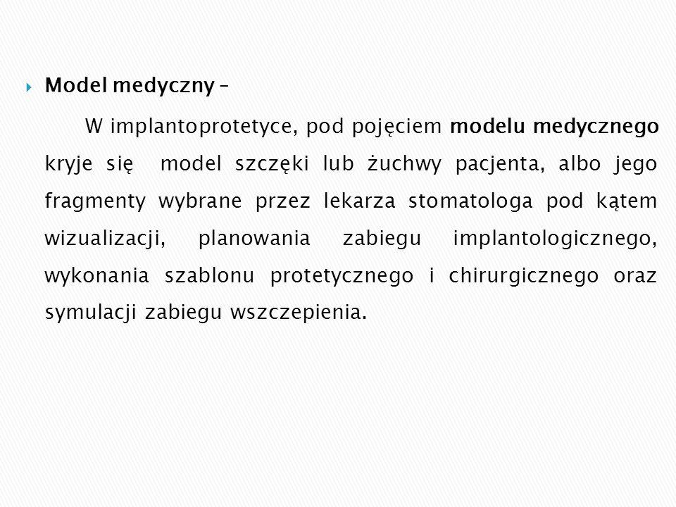  Model medyczny – W implantoprotetyce, pod pojęciem modelu medycznego kryje się model szczęki lub żuchwy pacjenta, albo jego fragmenty wybrane przez