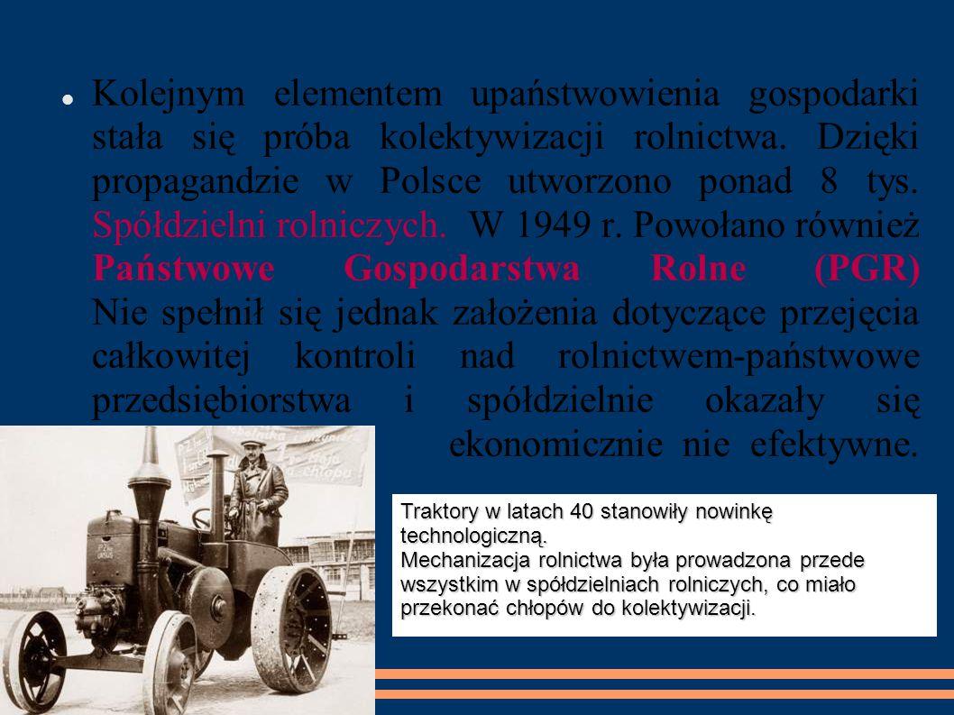 Kolejnym elementem upaństwowienia gospodarki stała się próba kolektywizacji rolnictwa. Dzięki propagandzie w Polsce utworzono ponad 8 tys. Spółdzielni