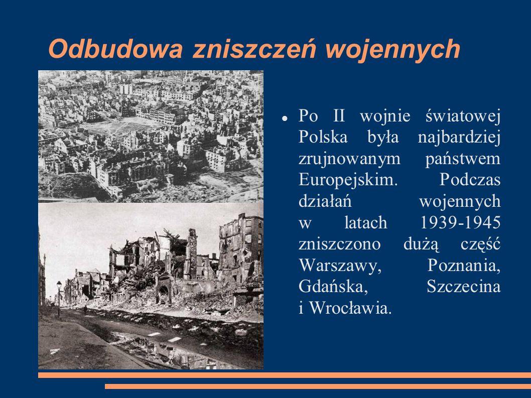 Odbudowa zniszczeń wojennych Po II wojnie światowej Polska była najbardziej zrujnowanym państwem Europejskim. Podczas działań wojennych w latach 1939-