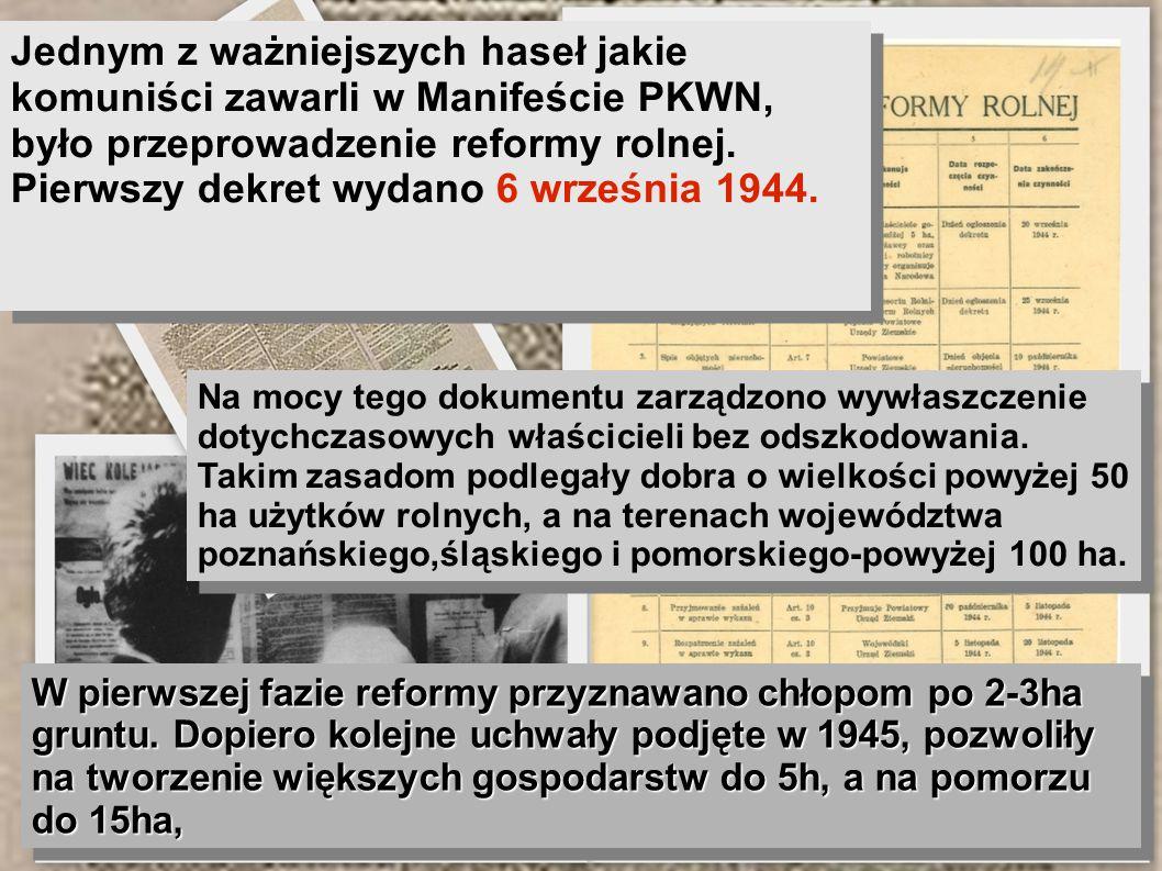 Jednym z ważniejszych haseł jakie komuniści zawarli w Manifeście PKWN, było przeprowadzenie reformy rolnej. Pierwszy dekret wydano 6 września 1944. Na