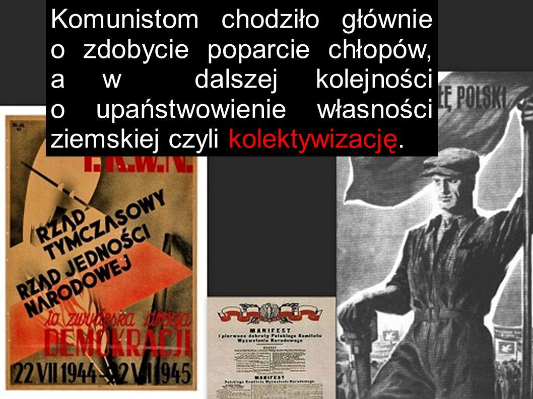 Komunistom chodziło głównie o zdobycie poparcie chłopów, a w dalszej kolejności o upaństwowienie własności ziemskiej czyli kolektywizację.