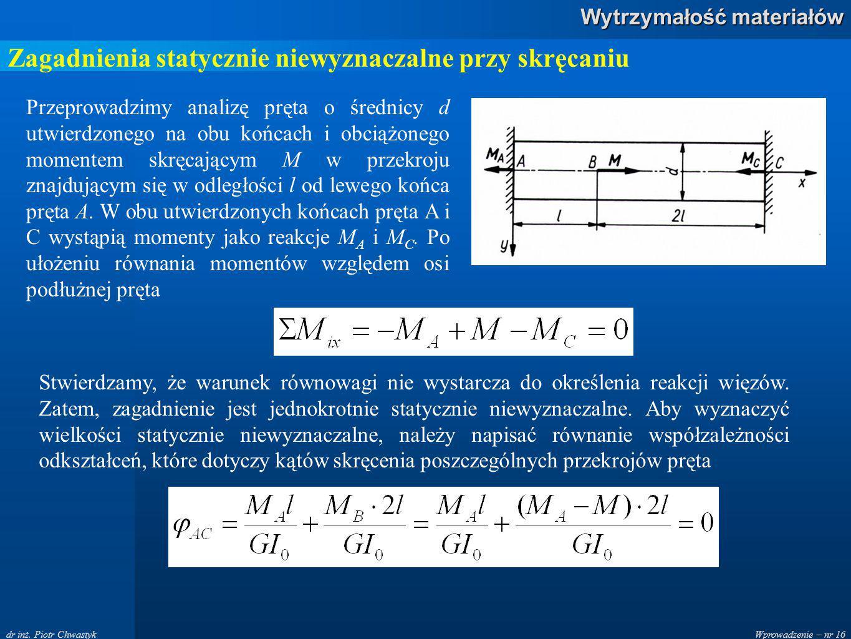 Wprowadzenie – nr 16 Wytrzymałość materiałów dr inż. Piotr Chwastyk Zagadnienia statycznie niewyznaczalne przy skręcaniu Przeprowadzimy analizę pręta