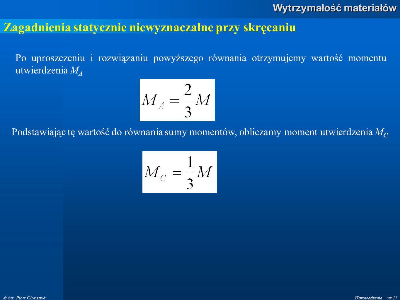 Wprowadzenie – nr 17 Wytrzymałość materiałów dr inż. Piotr Chwastyk Zagadnienia statycznie niewyznaczalne przy skręcaniu Po uproszczeniu i rozwiązaniu