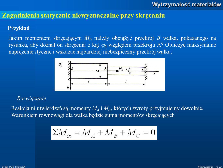 Wprowadzenie – nr 18 Wytrzymałość materiałów dr inż. Piotr Chwastyk Zagadnienia statycznie niewyznaczalne przy skręcaniu Przykład Rozwiązanie Jakim mo